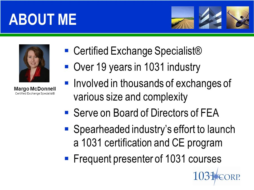  Certified Exchange Specialist®  Over 19 years in 1031 industry  Involved in thousands of exchanges of various size and complexity  Serve on Board