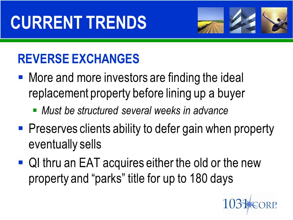 REVERSE EXCHANGES  More and more investors are finding the ideal replacement property before lining up a buyer  Must be structured several weeks in