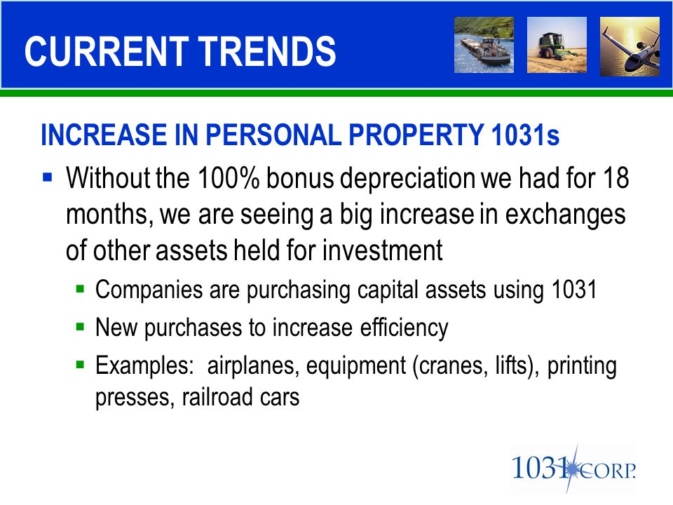 INCREASE IN PERSONAL PROPERTY 1031s  Without the 100% bonus depreciation we had for 18 months, we are seeing a big increase in exchanges of other ass