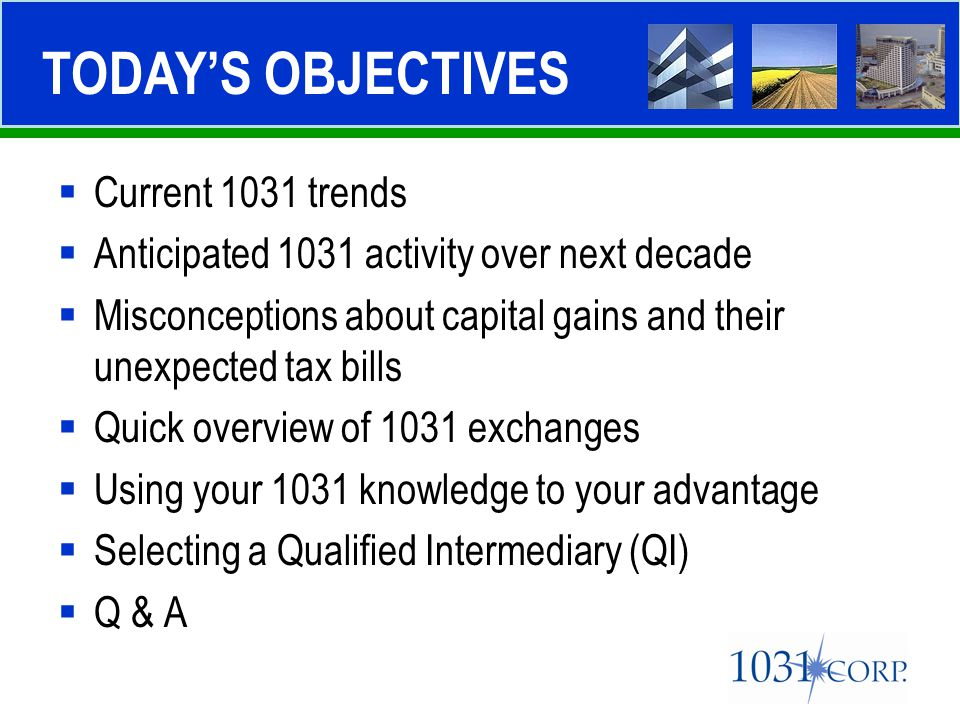  Current 1031 trends  Anticipated 1031 activity over next decade  Misconceptions about capital gains and their unexpected tax bills  Quick overvie