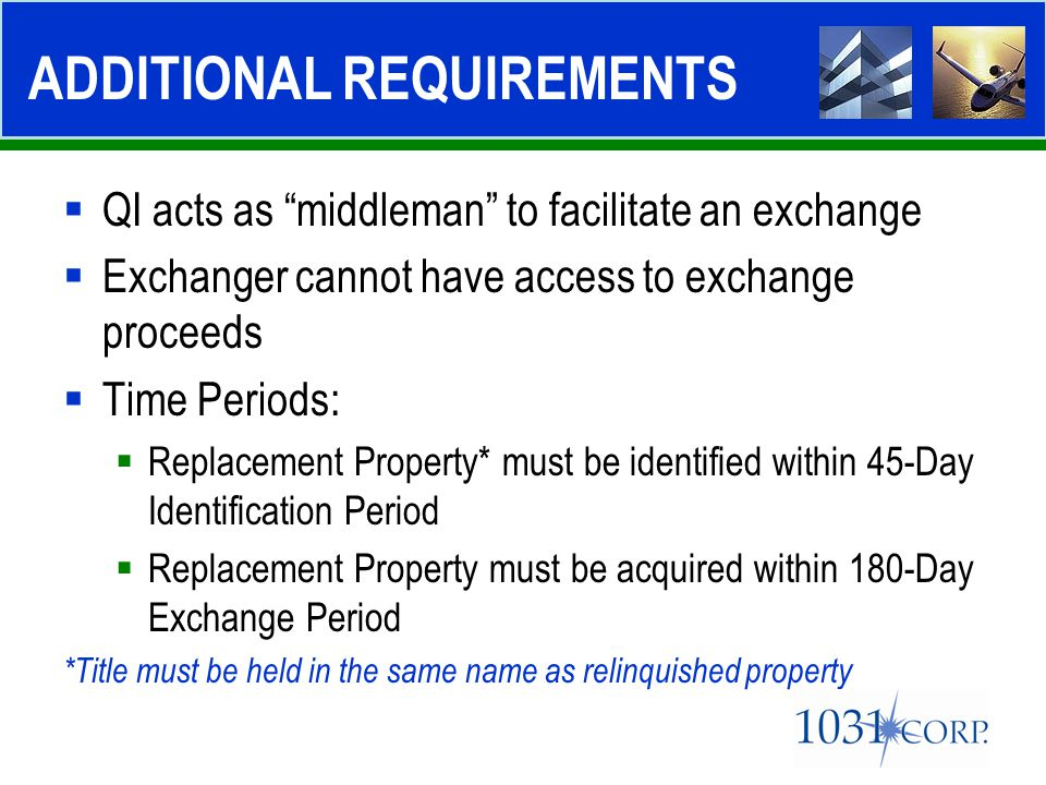 " QI acts as ""middleman"" to facilitate an exchange  Exchanger cannot have access to exchange proceeds  Time Periods:  Replacement Property* must be"