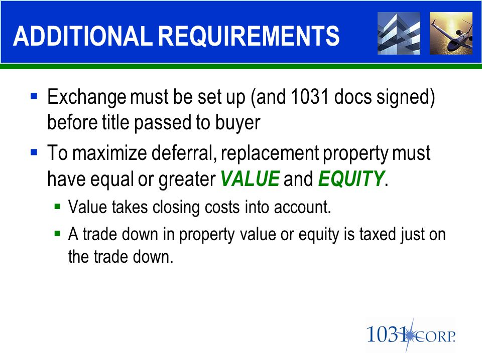  Exchange must be set up (and 1031 docs signed) before title passed to buyer  To maximize deferral, replacement property must have equal or greater