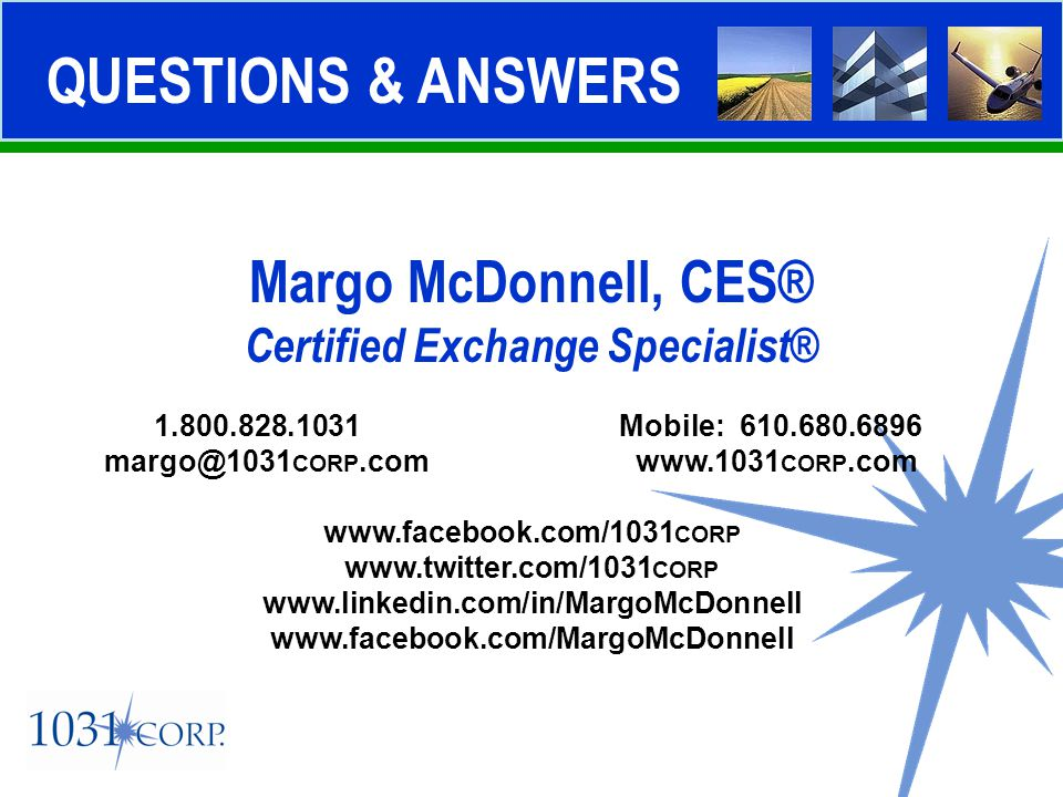QUESTIONS & ANSWERS Margo McDonnell, CES® Certified Exchange Specialist® 1.800.828.1031 Mobile: 610.680.6896 margo@1031 CORP.comwww.1031 CORP.com www.