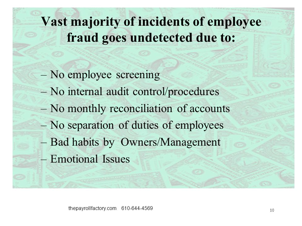 10 thepayrollfactory.com 610-644-4569 Vast majority of incidents of employee fraud goes undetected due to: –No employee screening –No internal audit control/procedures –No monthly reconciliation of accounts –No separation of duties of employees –Bad habits by Owners/Management –Emotional Issues