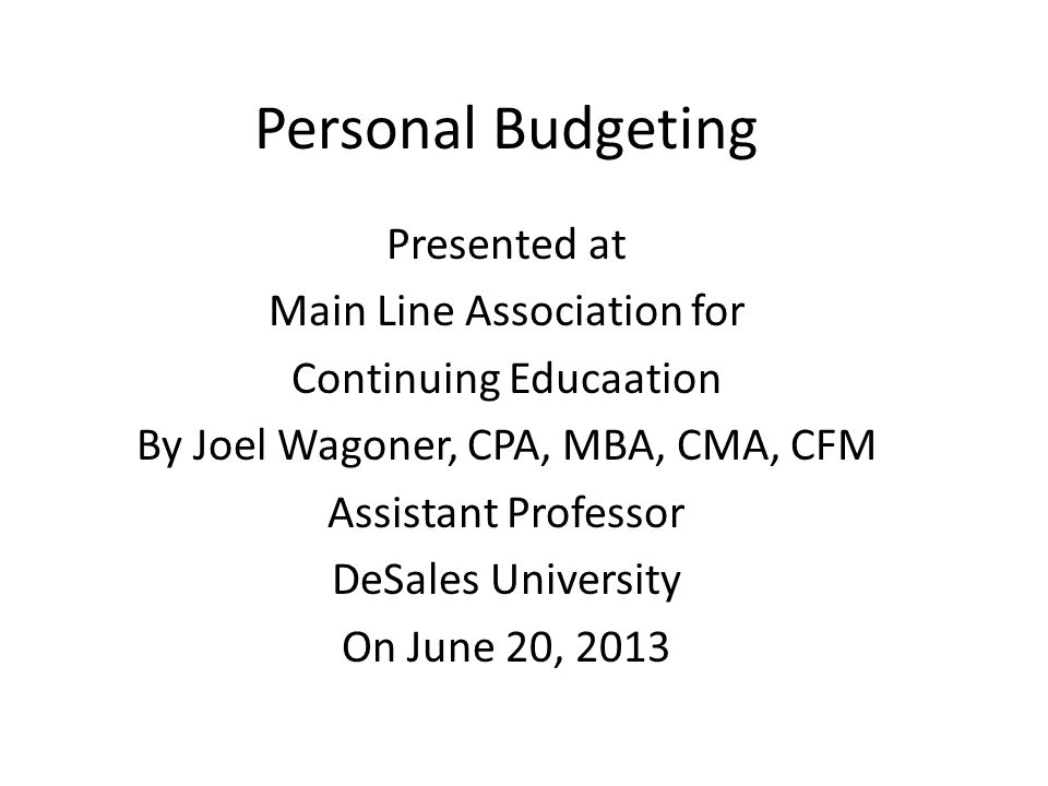 Personal Budgeting Presented at Main Line Association for Continuing Educaation By Joel Wagoner, CPA, MBA, CMA, CFM Assistant Professor DeSales University On June 20, 2013