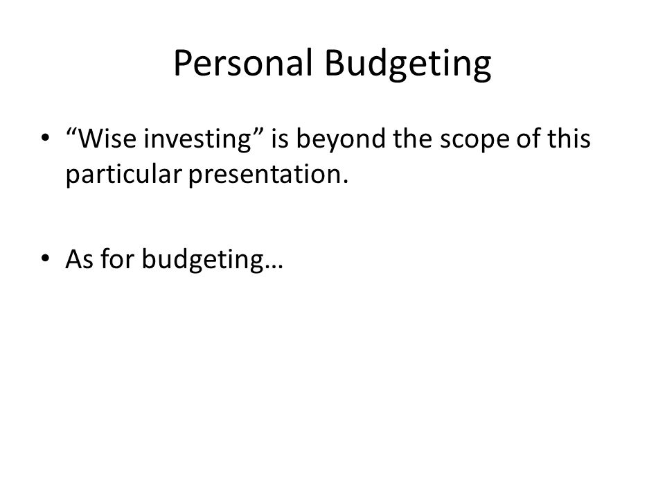 Personal Budgeting Wise investing is beyond the scope of this particular presentation.