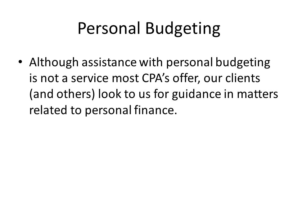 Personal Budgeting Although assistance with personal budgeting is not a service most CPA's offer, our clients (and others) look to us for guidance in matters related to personal finance.