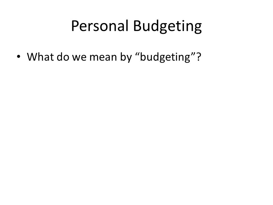 Personal Budgeting What do we mean by budgeting