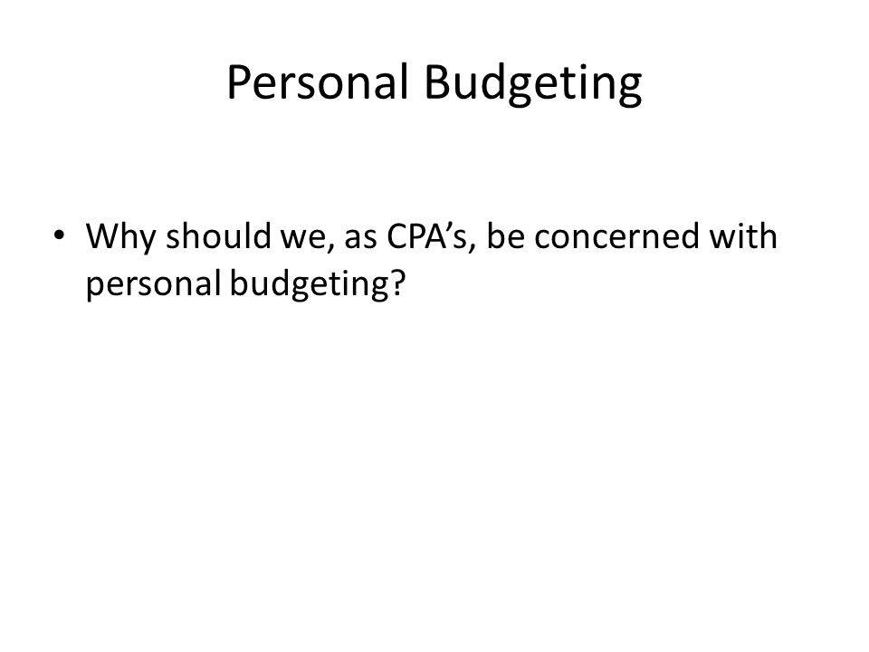 Personal Budgeting Why should we, as CPA's, be concerned with personal budgeting