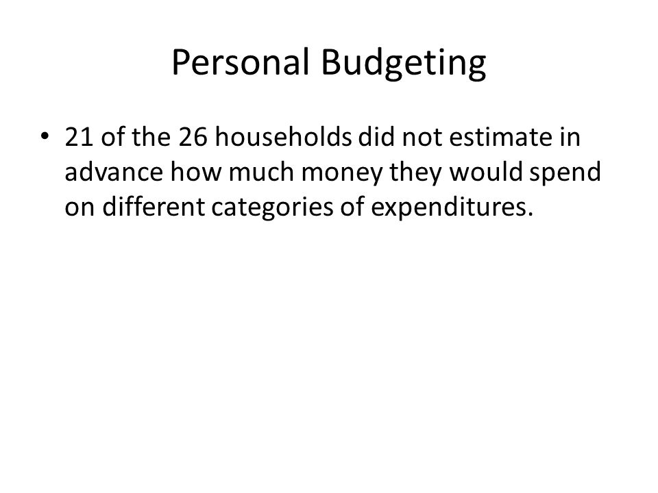 Personal Budgeting 21 of the 26 households did not estimate in advance how much money they would spend on different categories of expenditures.