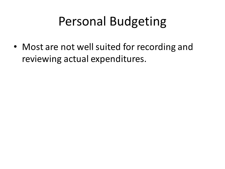Personal Budgeting Most are not well suited for recording and reviewing actual expenditures.