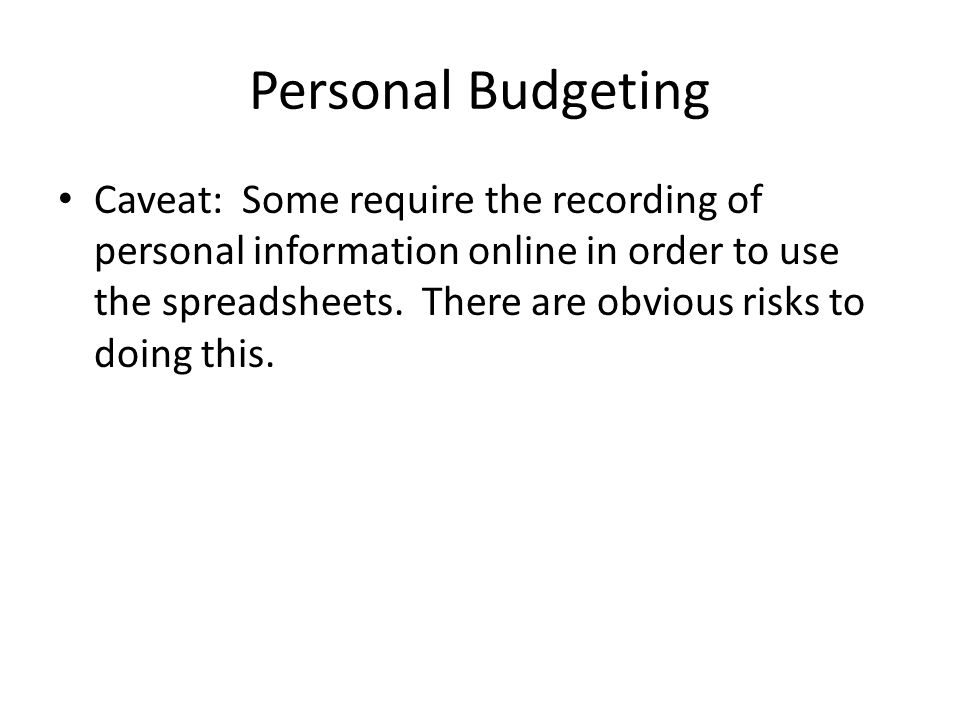 Personal Budgeting Caveat: Some require the recording of personal information online in order to use the spreadsheets.