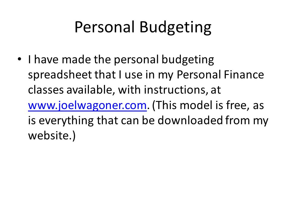Personal Budgeting I have made the personal budgeting spreadsheet that I use in my Personal Finance classes available, with instructions, at www.joelwagoner.com.