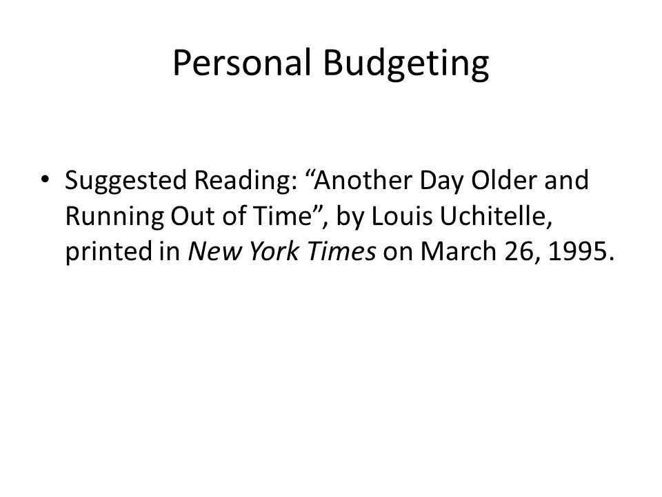 Personal Budgeting Suggested Reading: Another Day Older and Running Out of Time , by Louis Uchitelle, printed in New York Times on March 26, 1995.