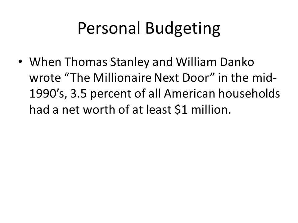 Personal Budgeting When Thomas Stanley and William Danko wrote The Millionaire Next Door in the mid- 1990's, 3.5 percent of all American households had a net worth of at least $1 million.