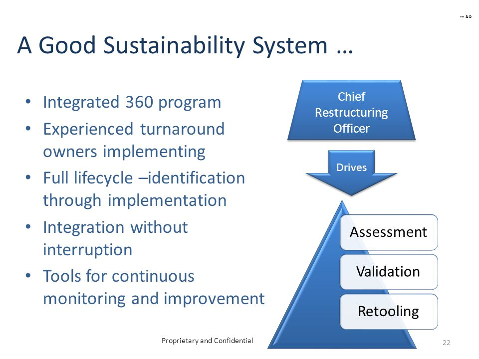 A Good Sustainability System … Integrated 360 program Experienced turnaround owners implementing Full lifecycle –identification through implementation Integration without interruption Tools for continuous monitoring and improvement 22 Chief Restructuring Officer AssessmentValidationRetooling Drives Proprietary and Confidential ™ &©