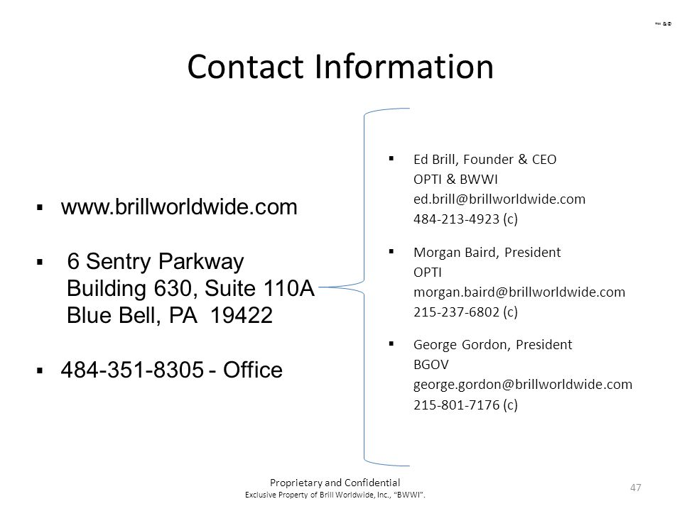 Contact Information 47  Ed Brill, Founder & CEO OPTI & BWWI ed.brill@brillworldwide.com 484-213-4923 (c)  Morgan Baird, President OPTI morgan.baird@brillworldwide.com 215-237-6802 (c)  George Gordon, President BGOV george.gordon@brillworldwide.com 215-801-7176 (c)  www.brillworldwide.com  6 Sentry Parkway Building 630, Suite 110A Blue Bell, PA 19422  484-351-8305 - Office Proprietary and Confidential Exclusive Property of Brill Worldwide, Inc., BWWI .
