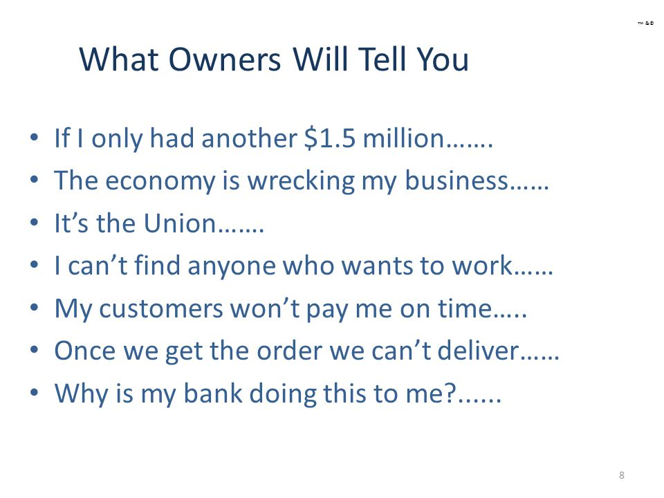 Owners Response: Death Spiral 9 Fire Marketing Department Let go of Sales Team Eliminate Senior Operators Quality fails rapidly Production clogs Your Banks call loans ™ &©