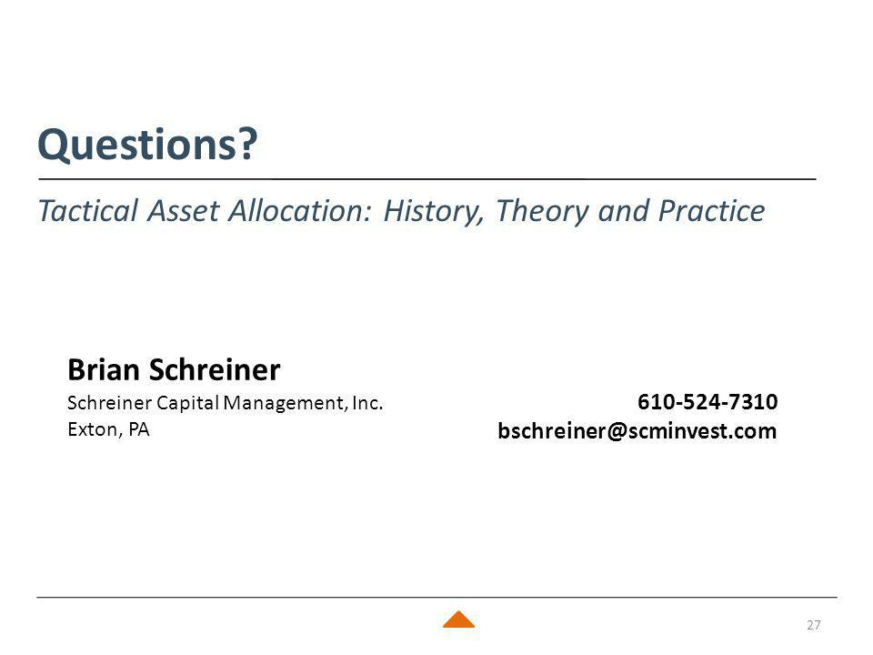 27 Questions? Tactical Asset Allocation: History, Theory and Practice Brian Schreiner Schreiner Capital Management, Inc. Exton, PA 610-524-7310 bschre