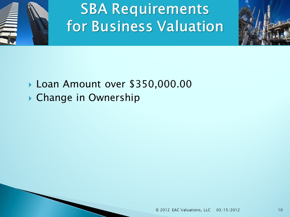 03/15/2012 © 2012 EAC Valuations, LLC10 SBA Requirements for Business Valuation  Loan Amount over $350,000.00  Change in Ownership