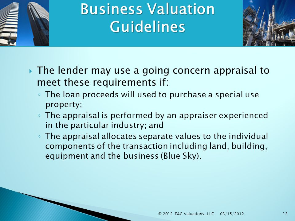 03/15/2012 © 2012 EAC Valuations, LLC13 Business Valuation Guidelines  The lender may use a going concern appraisal to meet these requirements if: ◦ The loan proceeds will used to purchase a special use property; ◦ The appraisal is performed by an appraiser experienced in the particular industry; and ◦ The appraisal allocates separate values to the individual components of the transaction including land, building, equipment and the business (Blue Sky).