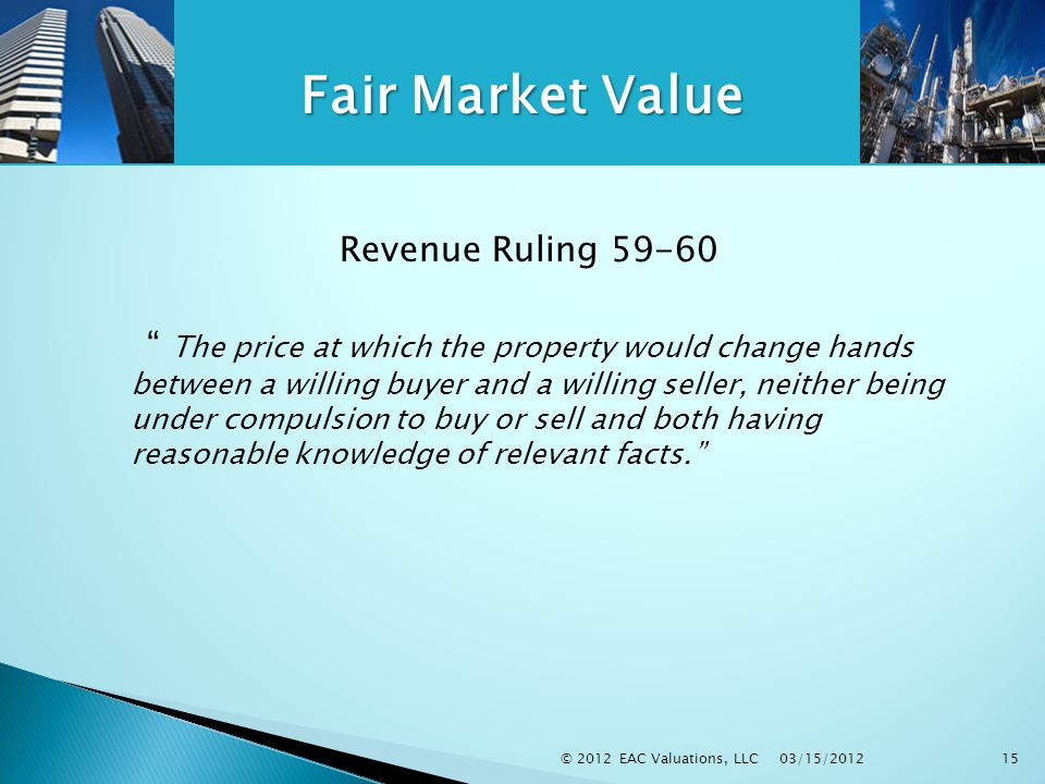 03/15/2012 © 2012 EAC Valuations, LLC15 Fair Market Value Revenue Ruling 59-60 The price at which the property would change hands between a willing buyer and a willing seller, neither being under compulsion to buy or sell and both having reasonable knowledge of relevant facts.