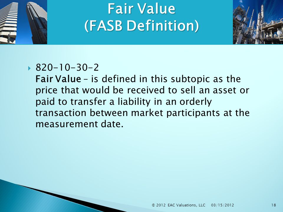 03/15/2012 © 2012 EAC Valuations, LLC18 Fair Value (FASB Definition)  820-10-30-2 Fair Value – is defined in this subtopic as the price that would be received to sell an asset or paid to transfer a liability in an orderly transaction between market participants at the measurement date.