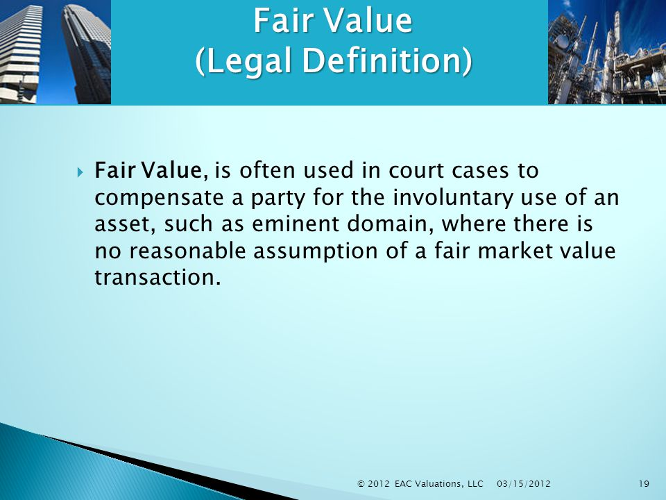03/15/2012 © 2012 EAC Valuations, LLC19 Fair Value (Legal Definition)  Fair Value, is often used in court cases to compensate a party for the involuntary use of an asset, such as eminent domain, where there is no reasonable assumption of a fair market value transaction.