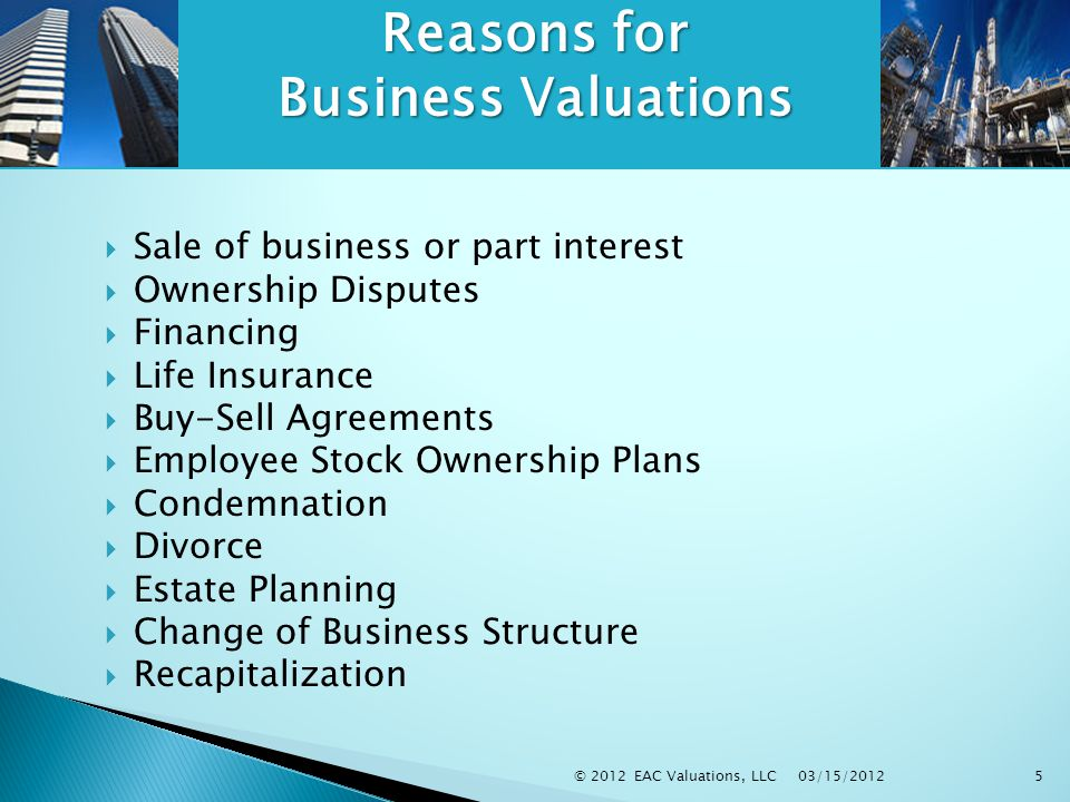 03/15/2012 © 2012 EAC Valuations, LLC5  Sale of business or part interest  Ownership Disputes  Financing  Life Insurance  Buy-Sell Agreements  Employee Stock Ownership Plans  Condemnation  Divorce  Estate Planning  Change of Business Structure  Recapitalization Reasons for Business Valuations