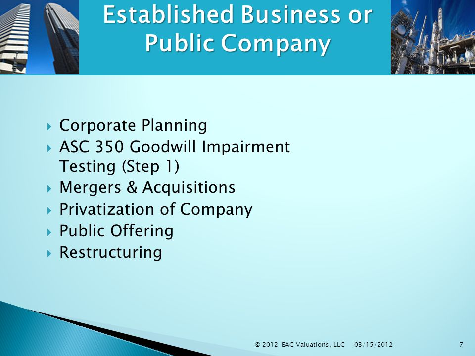 03/15/2012 © 2012 EAC Valuations, LLC7  Corporate Planning  ASC 350 Goodwill Impairment Testing (Step 1)  Mergers & Acquisitions  Privatization of Company  Public Offering  Restructuring Established Business or Public Company