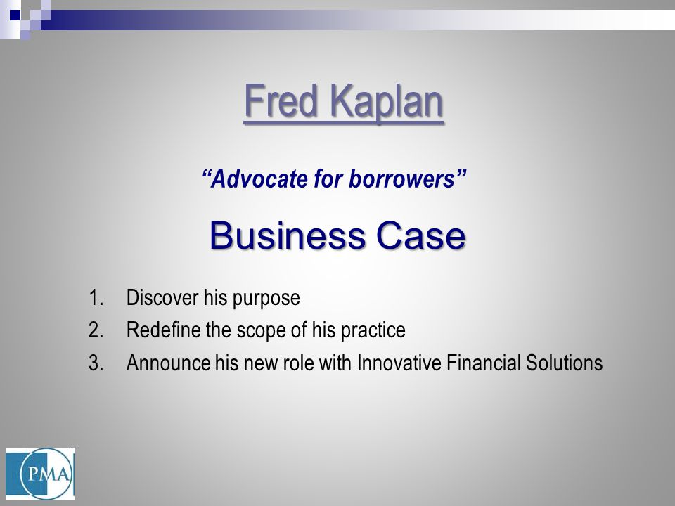 "Fred Kaplan Fred Kaplan ""Advocate for borrowers"" Business Case 1.Discover his purpose 2.Redefine the scope of his practice 3.Announce his new role wit"
