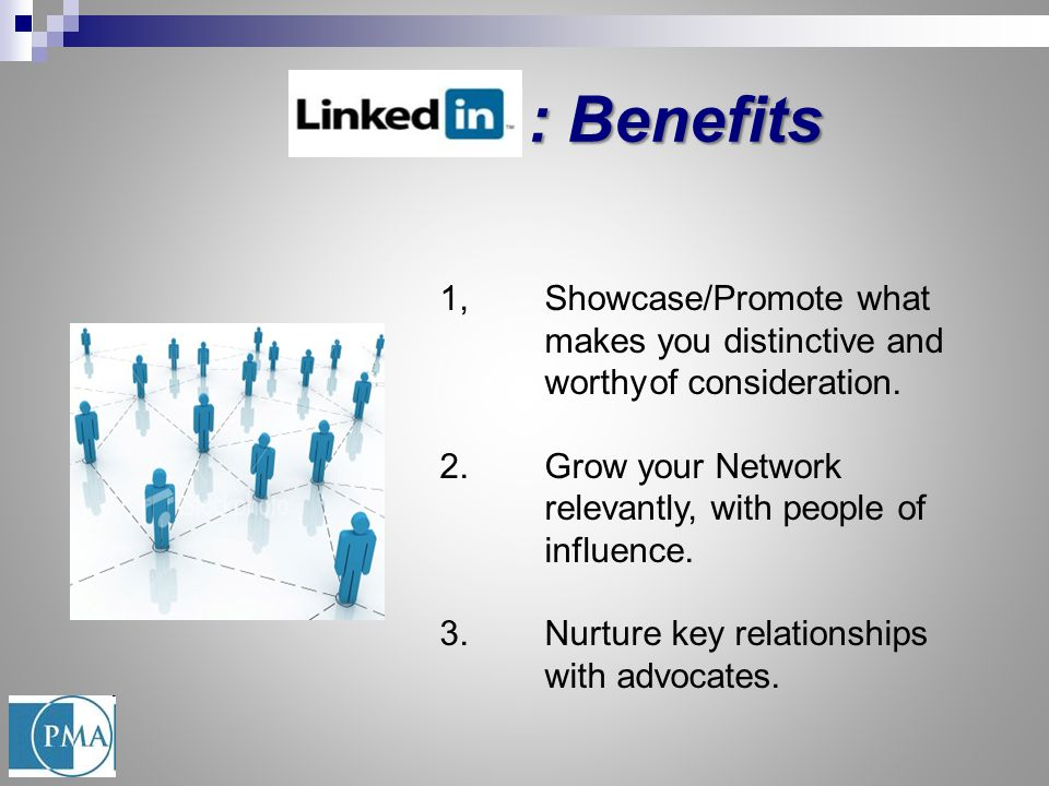 : Benefits : Benefits 1,Showcase/Promote what makes you distinctive and worthyof consideration. 2.Grow your Network relevantly, with people of influen