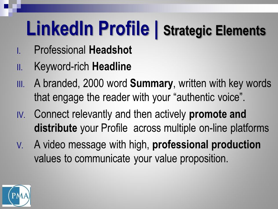 LinkedIn Profile | Strategic Elements I. Professional Headshot II. Keyword-rich Headline III. A branded, 2000 word Summary, written with key words tha