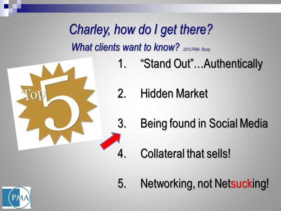 "1.""Stand Out""…Authentically 2.Hidden Market 3.Being found in Social Media 4.Collateral that sells! 5.Networking, not Netsucking! Charley, how do I get"