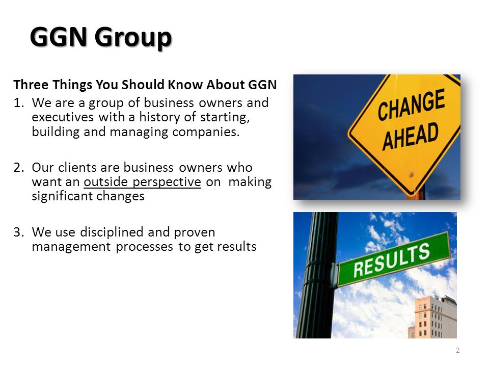 GGN Group Three Things You Should Know About GGN 1.We are a group of business owners and executives with a history of starting, building and managing companies.