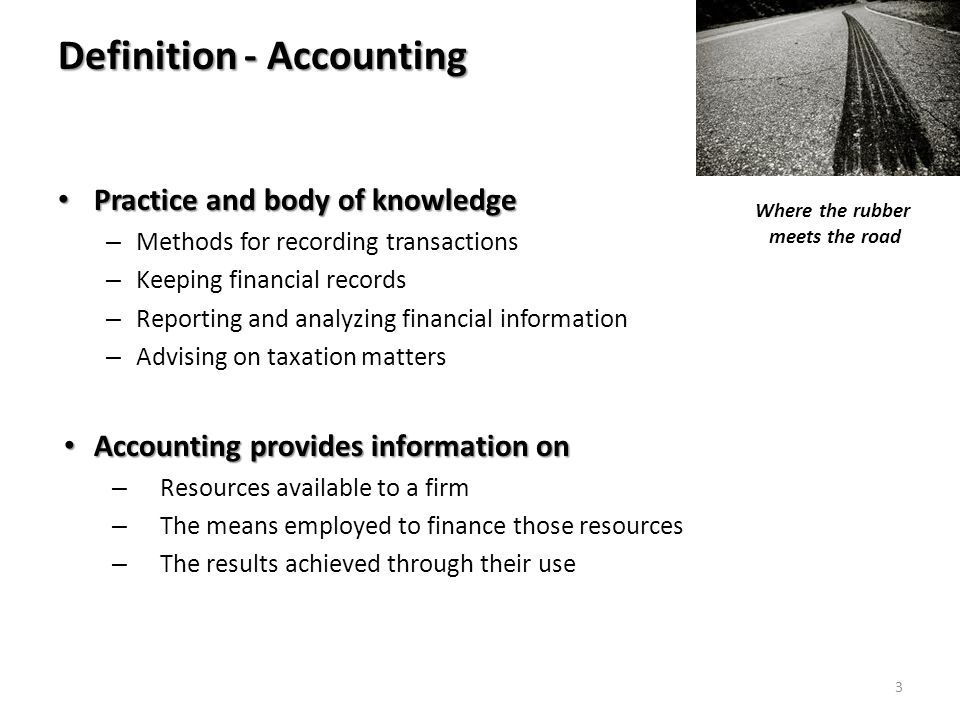 Definition - Accounting Practice and body of knowledge Practice and body of knowledge – Methods for recording transactions – Keeping financial records – Reporting and analyzing financial information – Advising on taxation matters Accounting provides information on Accounting provides information on – Resources available to a firm – The means employed to finance those resources – The results achieved through their use Where the rubber meets the road 3