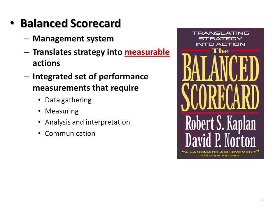 7 Balanced Scorecard Balanced Scorecard – Management system – Translates strategy into measurable actions – Integrated set of performance measurements