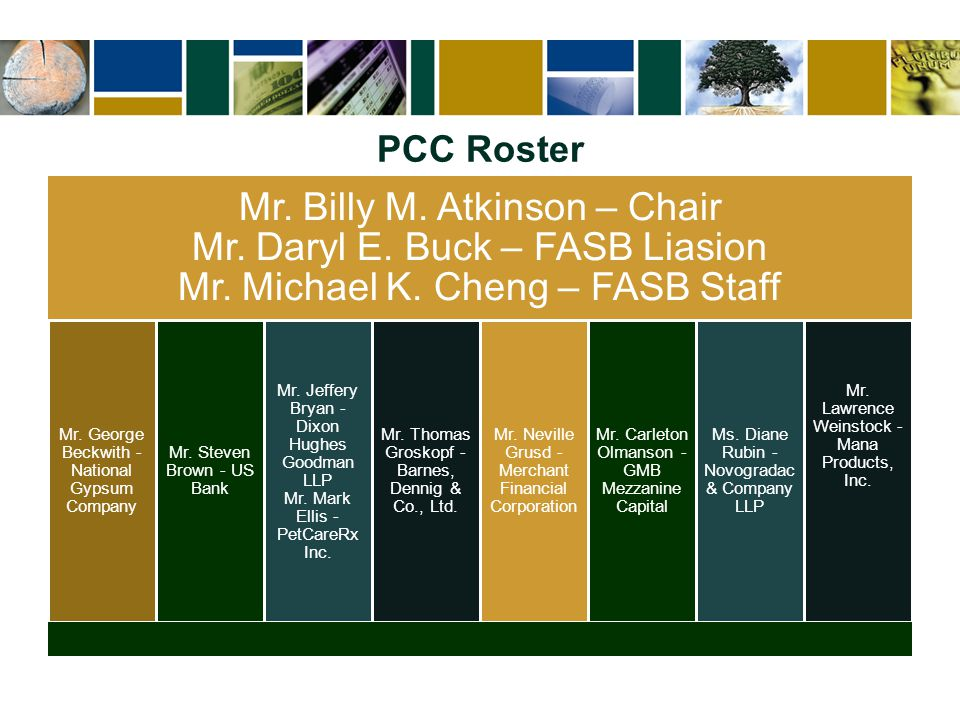 PCC Roster Mr. Billy M. Atkinson – Chair Mr. Daryl E. Buck – FASB Liasion Mr. Michael K. Cheng – FASB Staff Mr. George Beckwith - National Gypsum Comp