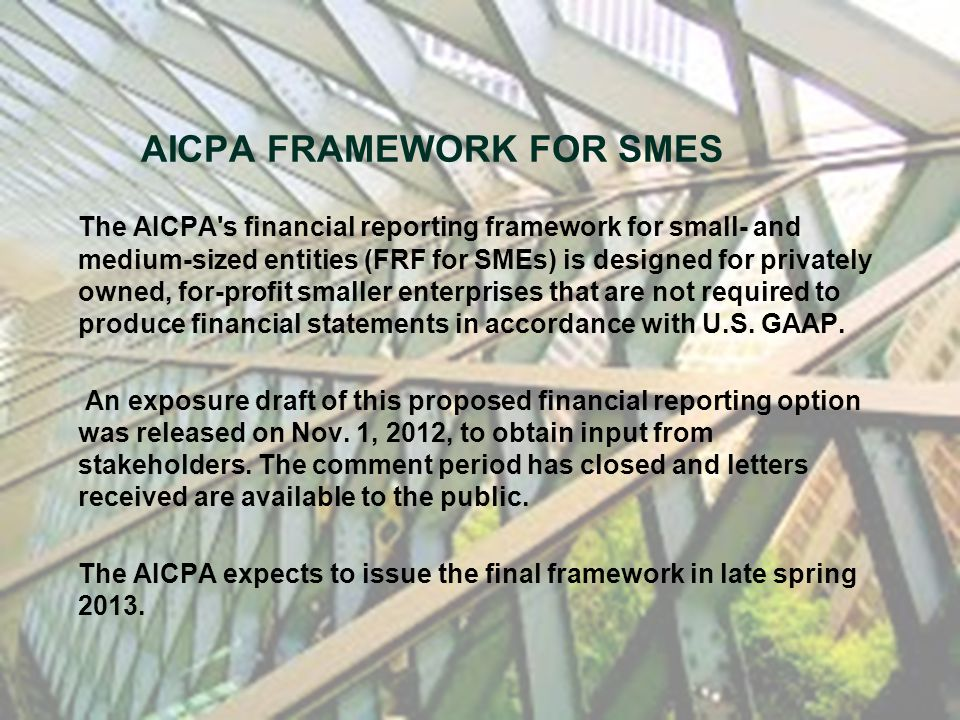 The AICPA's financial reporting framework for small- and medium-sized entities (FRF for SMEs) is designed for privately owned, for-profit smaller ente
