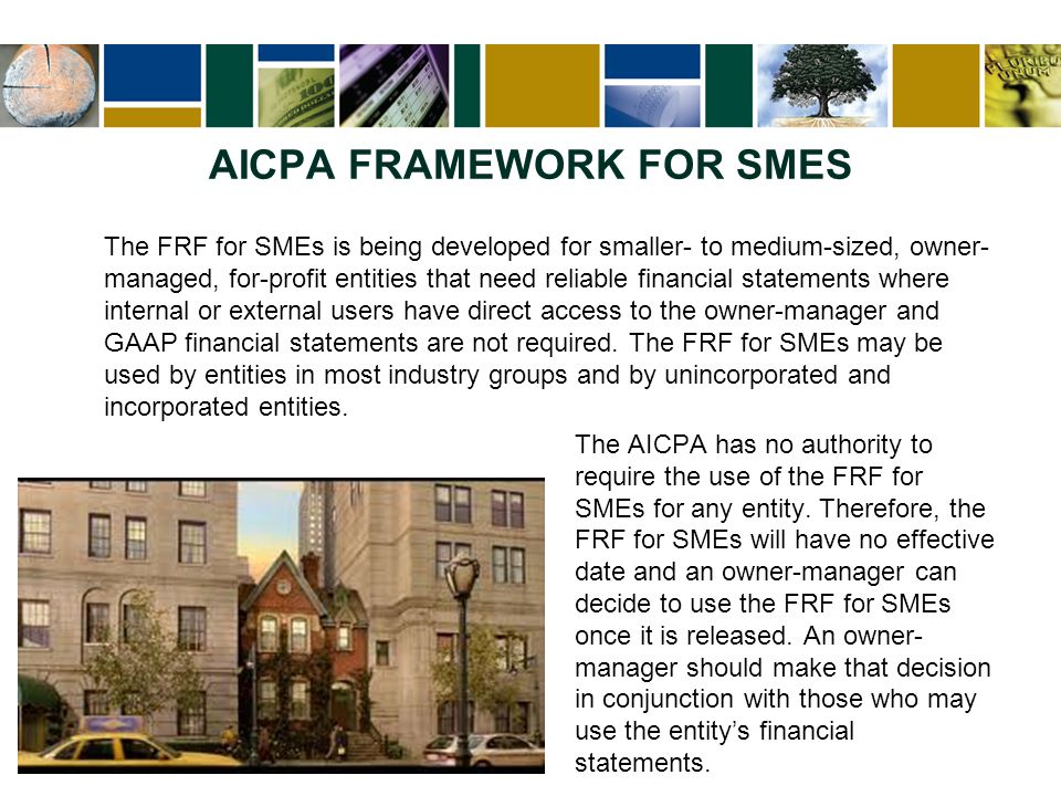 AICPA FRAMEWORK FOR SMES The FRF for SMEs is being developed for smaller- to medium-sized, owner- managed, for-profit entities that need reliable fina