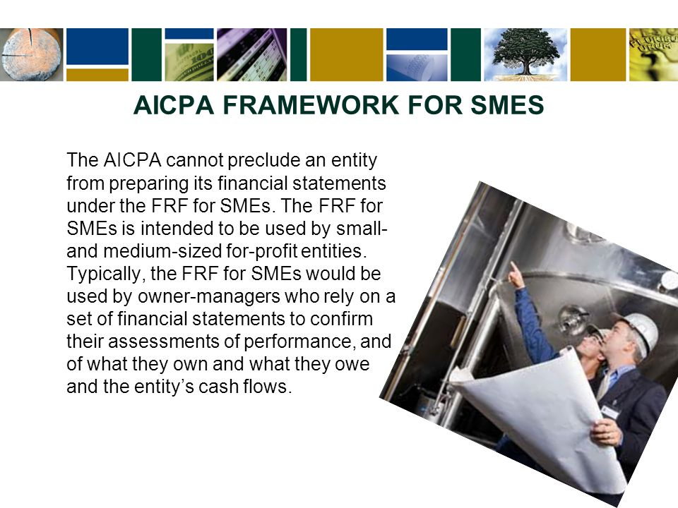 AICPA FRAMEWORK FOR SMES The AICPA cannot preclude an entity from preparing its financial statements under the FRF for SMEs. The FRF for SMEs is inten