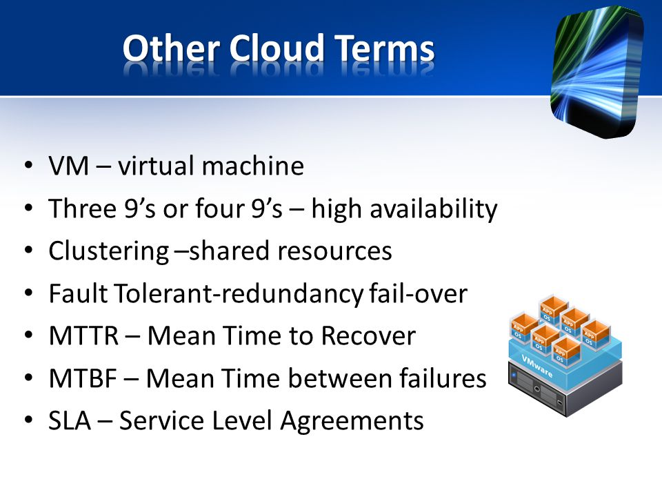 VM – virtual machine Three 9's or four 9's – high availability Clustering –shared resources Fault Tolerant-redundancy fail-over MTTR – Mean Time to Recover MTBF – Mean Time between failures SLA – Service Level Agreements