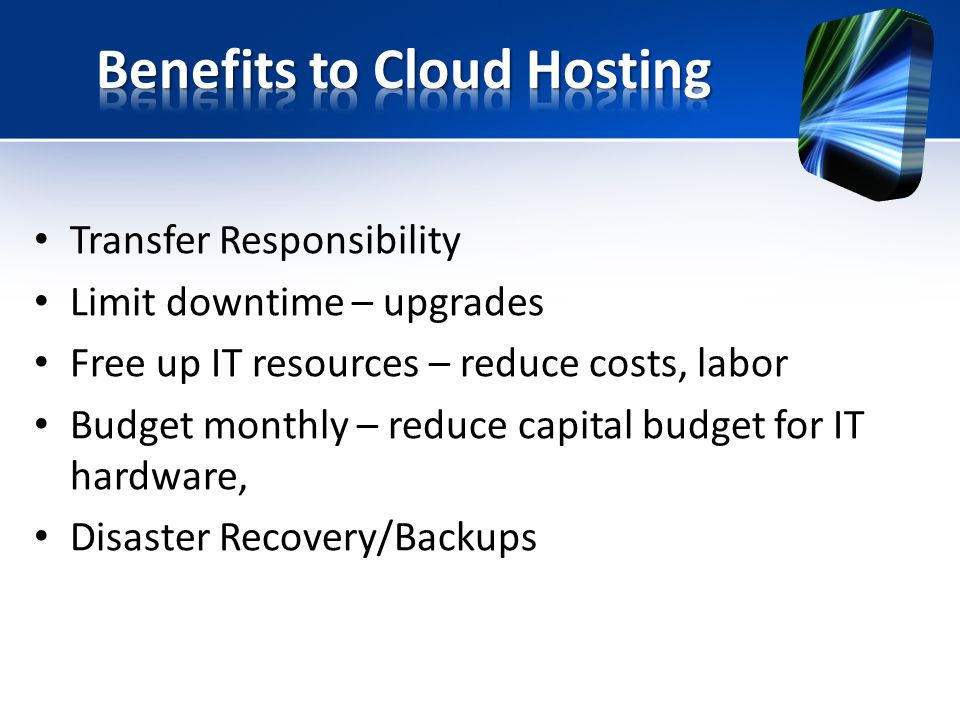 Transfer Responsibility Limit downtime – upgrades Free up IT resources – reduce costs, labor Budget monthly – reduce capital budget for IT hardware, Disaster Recovery/Backups