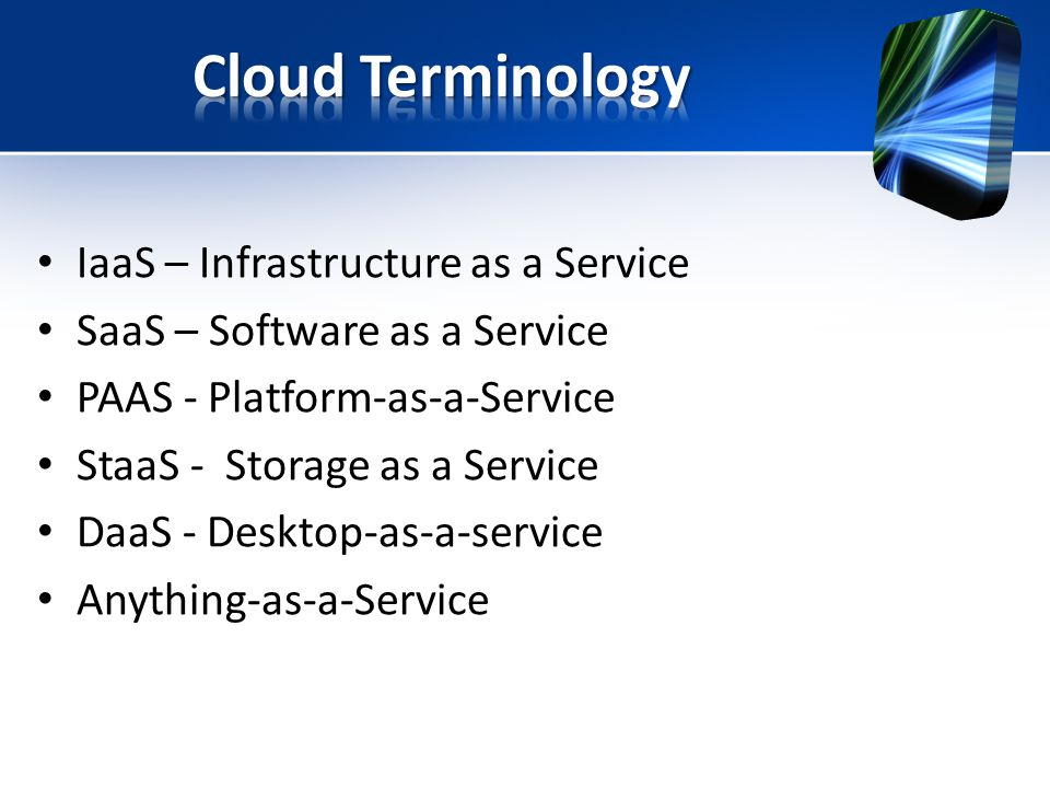 IaaS – Infrastructure as a Service SaaS – Software as a Service PAAS - Platform-as-a-Service StaaS - Storage as a Service DaaS - Desktop-as-a-service Anything-as-a-Service