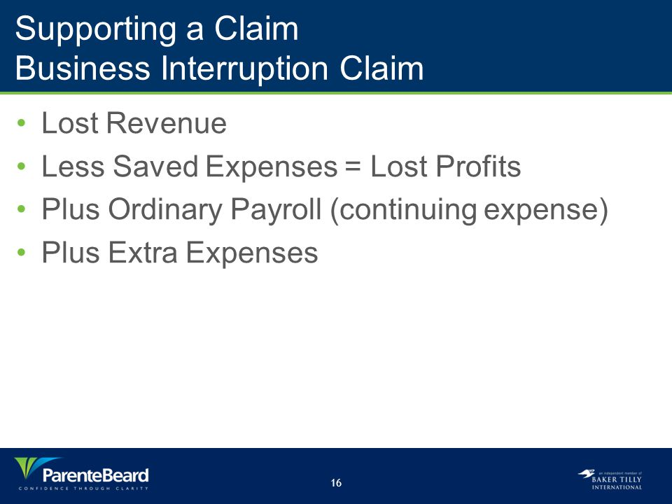 16 Supporting a Claim Business Interruption Claim Lost Revenue Less Saved Expenses = Lost Profits Plus Ordinary Payroll (continuing expense) Plus Extra Expenses