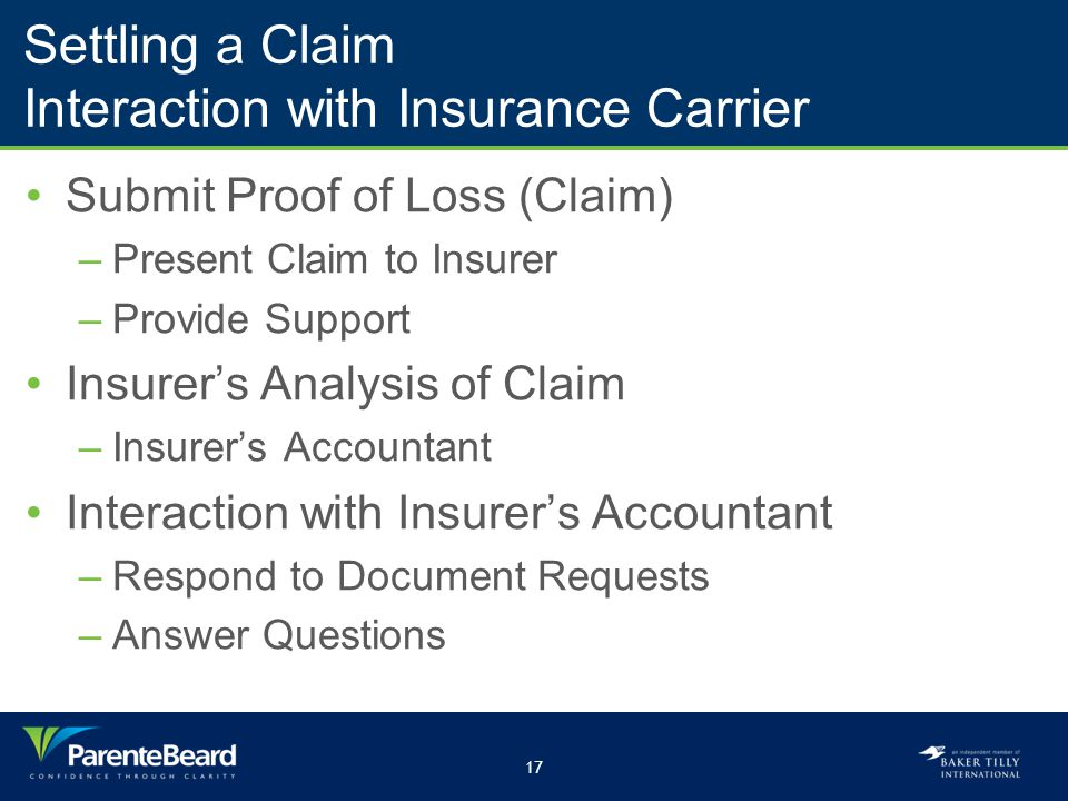 17 Settling a Claim Interaction with Insurance Carrier Submit Proof of Loss (Claim) –Present Claim to Insurer –Provide Support Insurer's Analysis of Claim –Insurer's Accountant Interaction with Insurer's Accountant –Respond to Document Requests –Answer Questions