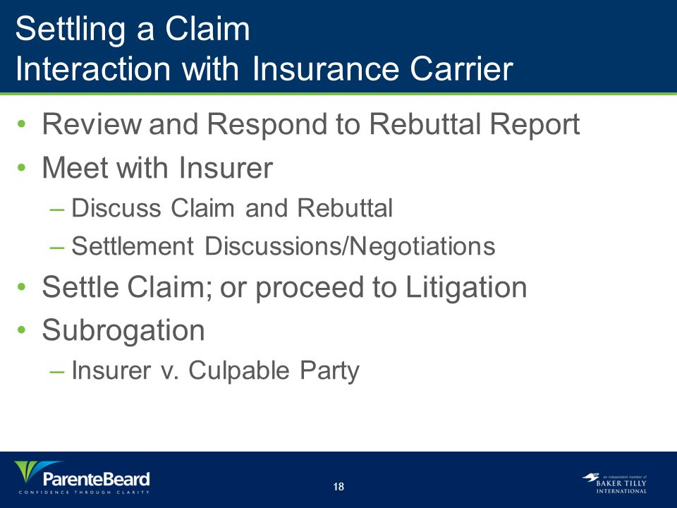 18 Settling a Claim Interaction with Insurance Carrier Review and Respond to Rebuttal Report Meet with Insurer –Discuss Claim and Rebuttal –Settlement Discussions/Negotiations Settle Claim; or proceed to Litigation Subrogation –Insurer v.