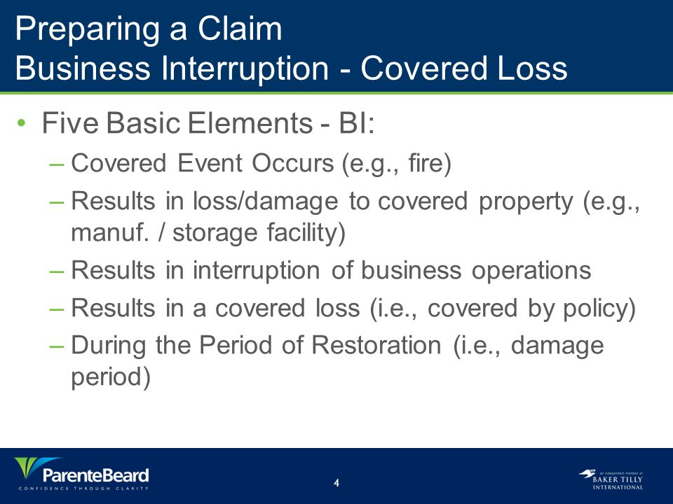 4 Preparing a Claim Business Interruption - Covered Loss Five Basic Elements - BI: –Covered Event Occurs (e.g., fire) –Results in loss/damage to covered property (e.g., manuf.