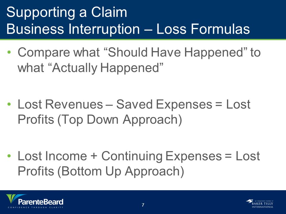 7 Supporting a Claim Business Interruption – Loss Formulas Compare what Should Have Happened to what Actually Happened Lost Revenues – Saved Expenses = Lost Profits (Top Down Approach) Lost Income + Continuing Expenses = Lost Profits (Bottom Up Approach)