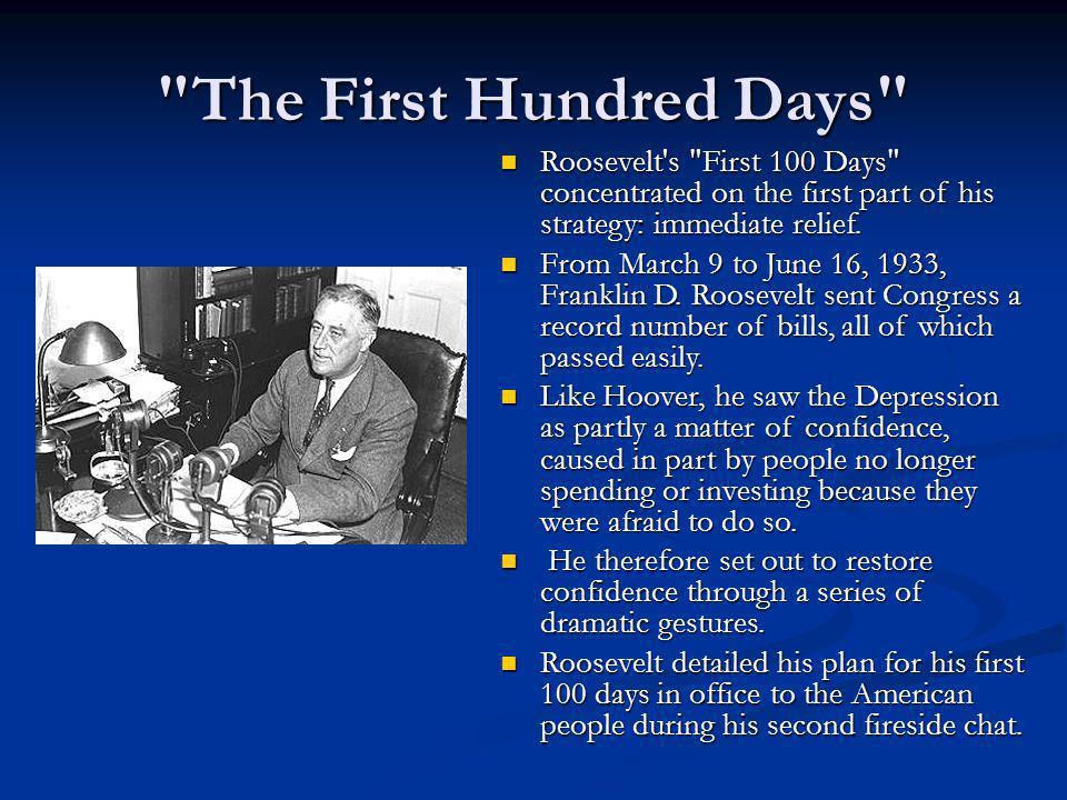 The First Hundred Days Roosevelt s First 100 Days concentrated on the first part of his strategy: immediate relief.